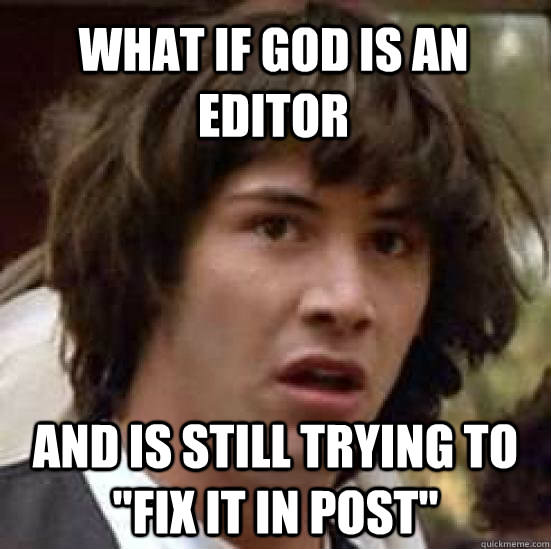 What if God is an editor?